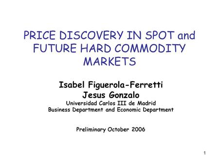 1 PRICE DISCOVERY IN SPOT and FUTURE HARD COMMODITY MARKETS Isabel Figuerola-Ferretti Jesus Gonzalo Universidad Carlos III de Madrid Business Department.