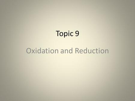 Topic 9 Oxidation and Reduction. IB Core Objective 9.1.1 Define oxidation and reduction in terms of electron loss and gain. Define: Give the precise meaning.