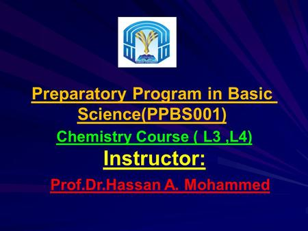 Preparatory Program in Basic Science(PPBS001) L3,L4) )Chemistry Course Instructor: Prof.Dr.Hassan A. Mohammed.