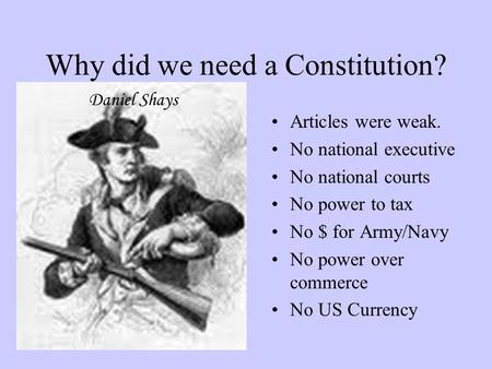 Why did we need a Constitution? Articles were weak. No national executive No national courts No power to tax No $ for Army/Navy No power over commerce.