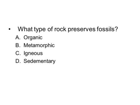What type of rock preserves fossils? A.Organic B.Metamorphic C.Igneous D.Sedementary.