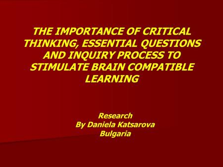 THE IMPORTANCE OF CRITICAL THINKING, ESSENTIAL QUESTIONS AND INQUIRY PROCESS TO STIMULATE BRAIN COMPATIBLE LEARNING Research By Daniela Katsarova Bulgaria.
