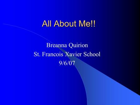 All About Me!! Breanna Quirion St. Francois Xavier School 9/6/07.