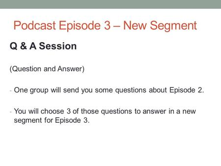Podcast Episode 3 – New Segment Q & A Session (Question and Answer) - One group will send you some questions about Episode 2. - You will choose 3 of those.