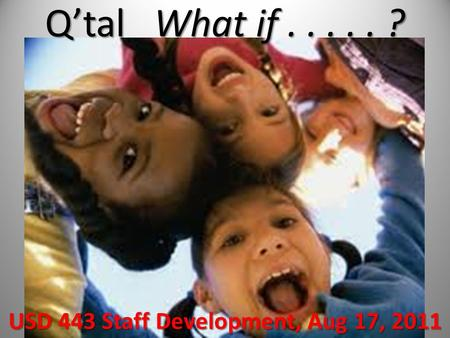 Q'tal What if..... ? USD 443 Staff Development, Aug 17, 2011.