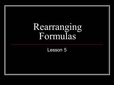 Rearranging Formulas Lesson 5. Things to Remember If adding or subtracting, use the zero effect to isolate the variable. If there is only one fraction,