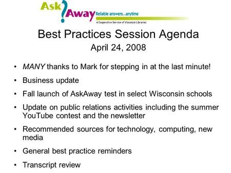 Best Practices Session Agenda April 24, 2008 MANY thanks to Mark for stepping in at the last minute! Business update Fall launch of AskAway test in select.