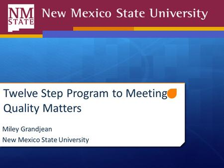 Twelve Step Program to Meeting Quality Matters Miley Grandjean New Mexico State University.