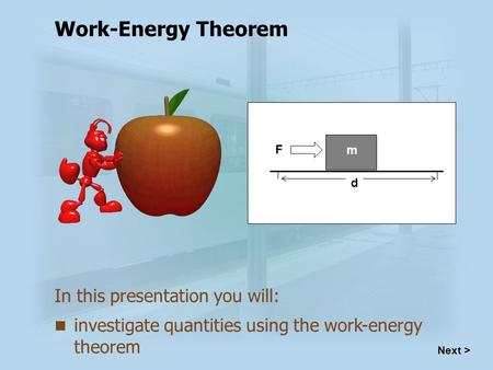 Investigate quantities using the work-energy theorem In this presentation you will: F d m Work-Energy Theorem Next >