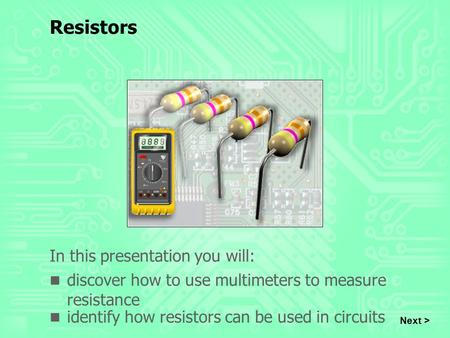 Resistors In this presentation you will: discover how to use multimeters to measure resistance identify how resistors can be used in circuits Next >