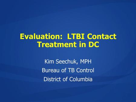 Evaluation: LTBI Contact Treatment in DC Kim Seechuk, MPH Bureau of TB Control District of Columbia.