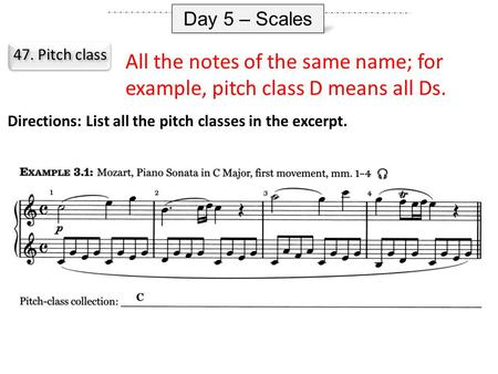 Day 5 – Scales 47. Pitch class All the notes of the same name; for example, pitch class D means all Ds. Directions: List all the pitch classes in the excerpt.