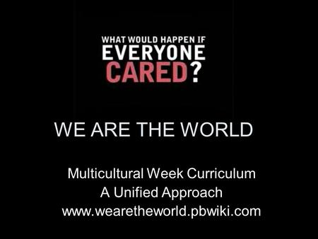 WE ARE THE WORLD Multicultural Week Curriculum A Unified Approach www.wearetheworld.pbwiki.com.