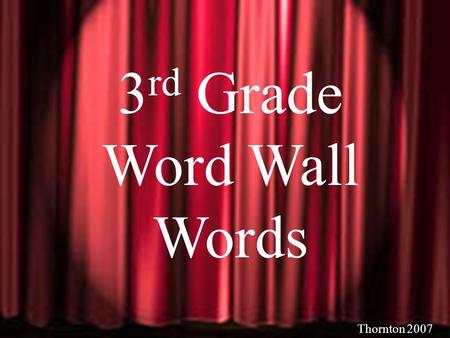 Thornton 2006 3 rd Grade Word Wall Words Thornton 2007.