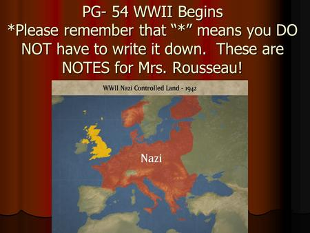 "PG- 54 WWII Begins *Please remember that ""*"" means you DO NOT have to write it down. These are NOTES for Mrs. Rousseau!"