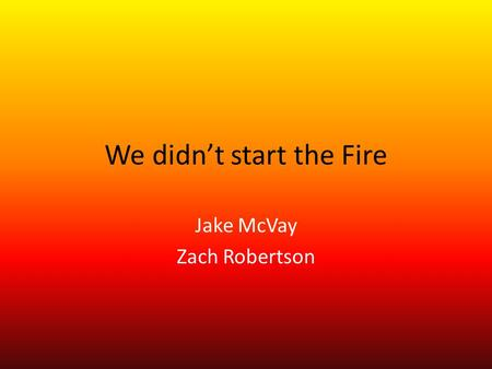 We didn't start the Fire Jake McVay Zach Robertson.