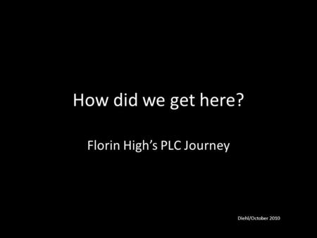 How did we get here? Florin High's PLC Journey Diehl/October 2010.