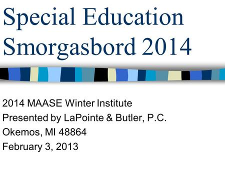Special Education Smorgasbord 2014 2014 MAASE Winter Institute Presented by LaPointe & Butler, P.C. Okemos, MI 48864 February 3, 2013.