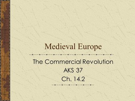 Medieval Europe The Commercial Revolution AKS 37 Ch. 14.2.