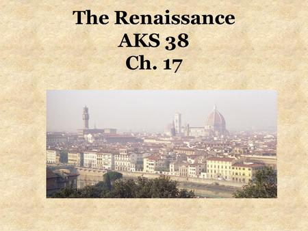 The Renaissance AKS 38 Ch. 17. EQ What is the Renaissance and what brought about this change? What were the impacts of the Renaissance and how does it.