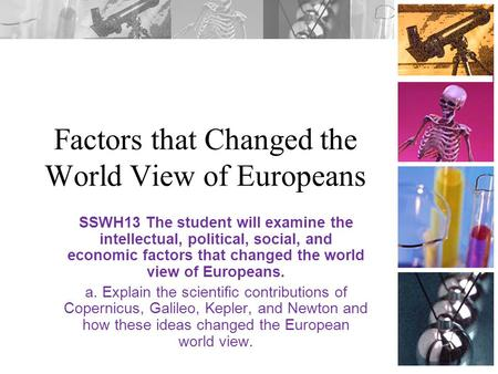 Factors that Changed the World View of Europeans SSWH13 The student will examine the intellectual, political, social, and economic factors that changed.