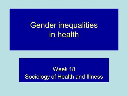 Gender inequalities in health Week 18 Sociology of Health and Illness.