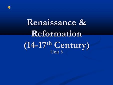 Renaissance & Reformation (14-17 th Century) Unit 3.