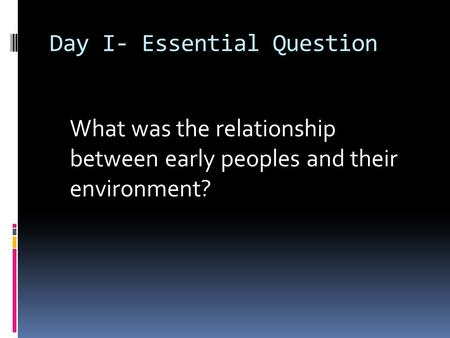 Day I- Essential Question What was the relationship between early peoples and their environment?