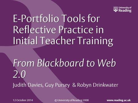 © University of Reading 2008 www.reading.ac.uk 12 October 2014 E-Portfolio Tools for Reflective Practice in Initial Teacher Training From Blackboard to.