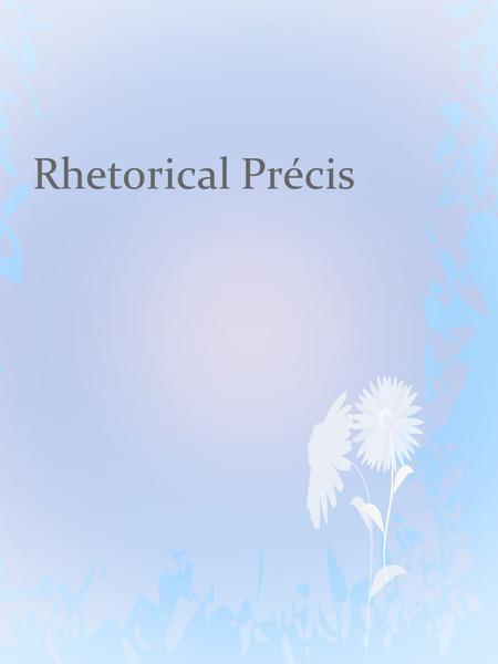 Rhetorical Précis. First lets try an analogy to help understand.