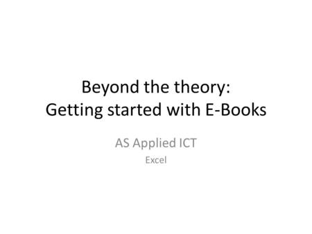 Beyond the theory: Getting started with E-Books AS Applied ICT Excel.