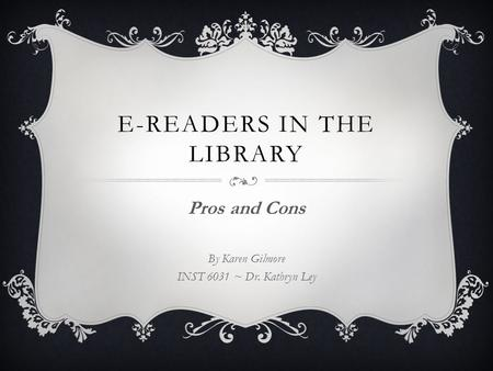 E-READERS IN THE LIBRARY Pros and Cons By Karen Gilmore INST 6031 ~ Dr. Kathryn Ley.