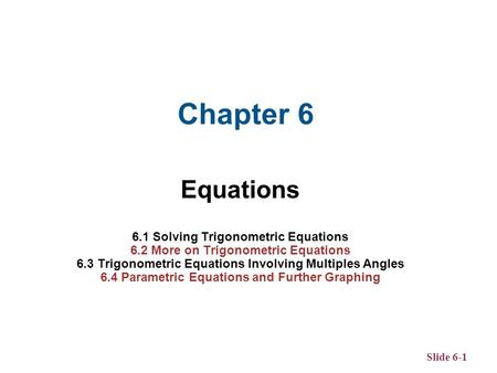 Slide 6-1 Equations 6.1 Solving Trigonometric Equations 6.2 More on Trigonometric Equations 6.3 Trigonometric Equations Involving Multiples Angles 6.4.