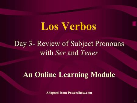 1 Day 3- Review of Subject Pronouns with Ser and Tener An Online Learning Module Adapted from PowerShow.com Los Verbos.