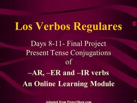 1 Days 8-11- Final Project Present Tense Conjugations of –AR, –ER and –IR verbs An Online Learning Module Adapted from PowerShow.com Los Verbos Regulares.