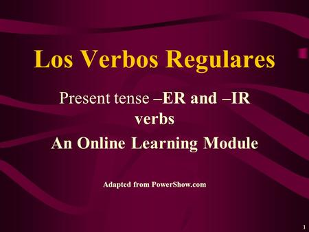 1 Present tense –ER and –IR verbs An Online Learning Module Adapted from PowerShow.com Los Verbos Regulares.