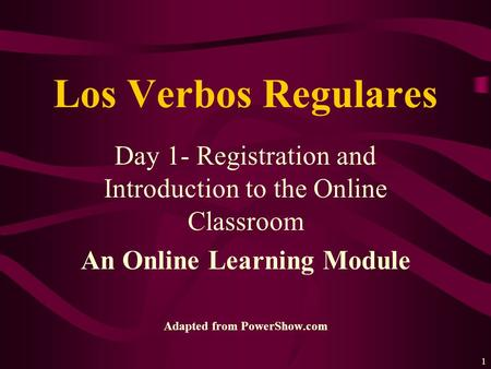 1 Day 1- Registration and Introduction to the Online Classroom An Online Learning Module Adapted from PowerShow.com Los Verbos Regulares.