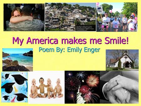 My America makes me Smile! Poem By: Emily Enger. In another land he fights for me The bold The brave, The lives they save As the yellow sun shines He.