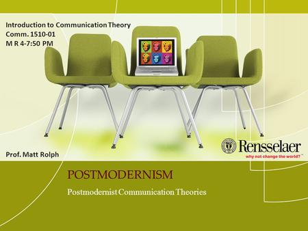 POSTMODERNISM Postmodernist Communication Theories Introduction to Communication Theory Comm. 1510-01 M R 4-7:50 PM Prof. Matt Rolph.