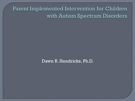 Dawn R. Hendricks, Ph.D..  Rationale for parent implemented intervention  Obstacles to parent implementation  Measures of effectiveness for parent.