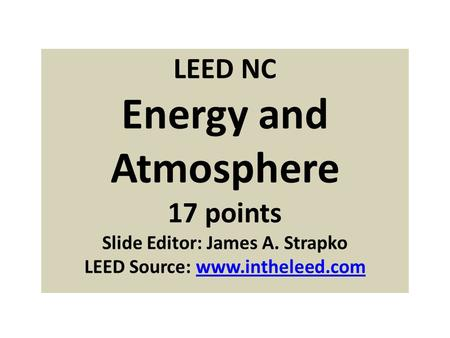 LEED NC Energy and Atmosphere 17 points Slide Editor: James A. Strapko LEED Source: www.intheleed.comwww.intheleed.com.