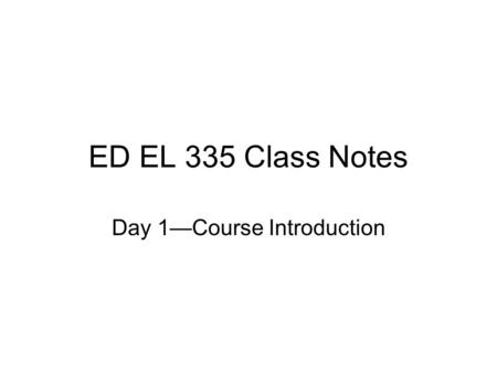 ED EL 335 Class Notes Day 1—Course Introduction. Vision Statement After completing EdEl 335, pre-service teachers will have a vision and understanding.