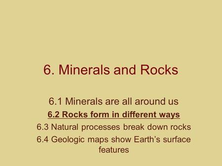 6. Minerals and Rocks 6.1 Minerals are all around us 6.2 Rocks form in different ways 6.3 Natural processes break down rocks 6.4 Geologic maps show Earth's.