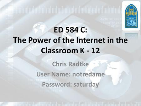 ED 584 C: The Power of the Internet in the Classroom K - 12 Chris Radtke User Name: notredame Password: saturday.