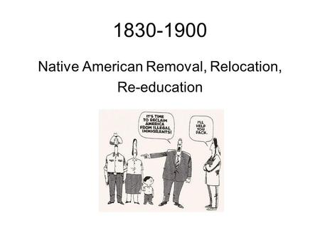 1830-1900 Native American Removal, Relocation, Re-education.