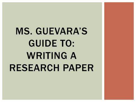 MS. GUEVARA'S GUIDE TO: WRITING A RESEARCH PAPER.