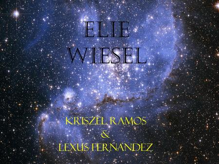 "Elie Wiesel Kriszel Ramos & Lexus Fernandez. Who is Elie Wiesel? Author of book ""Night"". ""Night"" is based on his experiences as a prisoner in Auschwitz,"