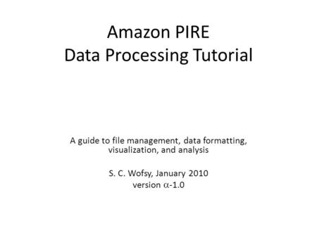 Amazon PIRE Data Processing Tutorial A guide to file management, data formatting, visualization, and analysis S. C. Wofsy, January 2010 version  -1.0.