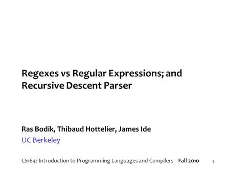 1 Regexes vs Regular Expressions; and Recursive Descent Parser Ras Bodik, Thibaud Hottelier, James Ide UC Berkeley CS164: Introduction to Programming Languages.