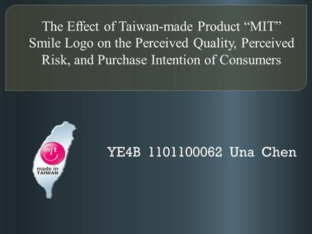 "The Effect of Taiwan-made Product ""MIT"" Smile Logo on the Perceived Quality, Perceived Risk, and Purchase Intention of Consumers YE4B 1101100062 Una Chen."